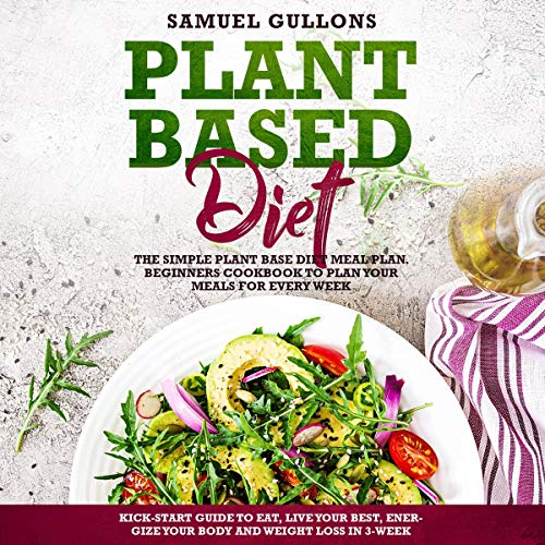Plant Based Diet: The Simple Plant Base Diet Meal Plan. Beginners Cookbook to Plan Your Meals. Kick-Start Guide to Eat, Live Your Best, Energize Your Body and Weight Loss in 3-Week by Samuel Gullons
