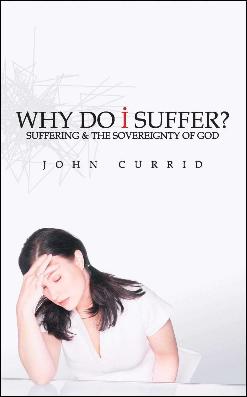 Why Do I Suffer?: Suffering & the Sovereignty of God: John Currid ...
