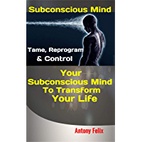 Subconscious Mind: Tame, Reprogram & Control Your Subconscious Mind To Transform Your Life (Emotional Mastery Book 5) (English Edition)