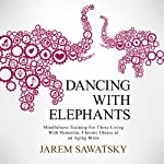 Dancing with Elephants: Mindfulness Training for Those Living with Dementia, Chronic Illness or an Aging Brain | Jarem Sawatsky