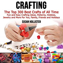 Crafting: The Top 300 Best Crafts: Fun and Easy Crafting Ideas, Patterns, Hobbies, Jewelry, and More for You, Family, Friends, and Holidays Audiobook by Susan Hollister Narrated by Gail L. Chaffee