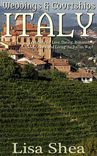 Weddings and Courtships - Italy: Traditions for Love, Dating, Romance, Celebrations, and Living the Italian Way! (Traditional Romantic Customs Book 3)