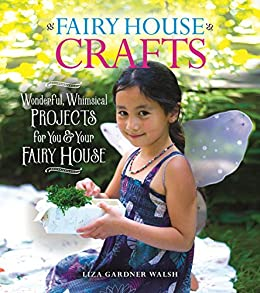 Fairy House Crafts: Wonderful, Whimsical Projects for You and Your fairy House by [Walsh, Liza Gardner]