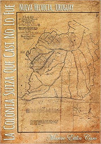 La Colonia Suiza que Casi no lo Fue: Nueva Helvecia, Uruguay (Spanish Edition): Marice Ettlin Caro, Rafael Nestor Caro: 9780692787151: Amazon.com: Books