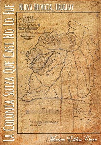 La Colonia Suiza que Casi no lo Fue: Nueva Helvecia, Uruguay (Spanish Edition) [Marice Ettlin Caro] (Tapa Blanda)