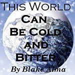 This World Can Be Cold and Bitter: The Story of One's Life That Changed | Blake Thomas Alma