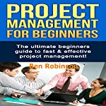 Project Management for Beginners: The Ultimate Beginners Guide to Fast & Effective Project Management! | Ben Robinson