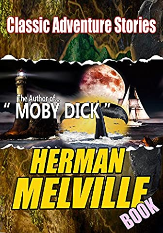 THE HERMAN MELVILLE BOOK: (12 CLASSIC ADVENTURE STORIES), TYPEE,OMOO,REDBURN, WHITE JACKET,MOBY DICK,ISRAEL POTTER,PIERRE …: Classic Adventure Stories