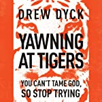 Yawning at Tigers: You Can't Tame God, So Stop Trying | Drew Nathan Dyck