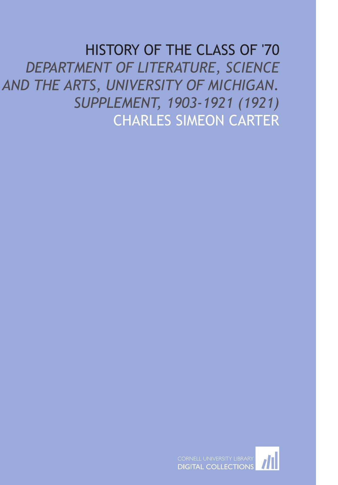 Read Online History of the Class of '70: Department of Literature, Science and the Arts, University of Michigan. Supplement, 1903-1921 (1921) pdf