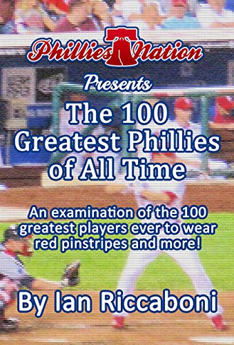 Phillies Nation Presents The 100 Greatest Phillies of All Time: An examination of the 100 greatest players to wear red pinstripes and (Philadelphia Phillies Baseball History)