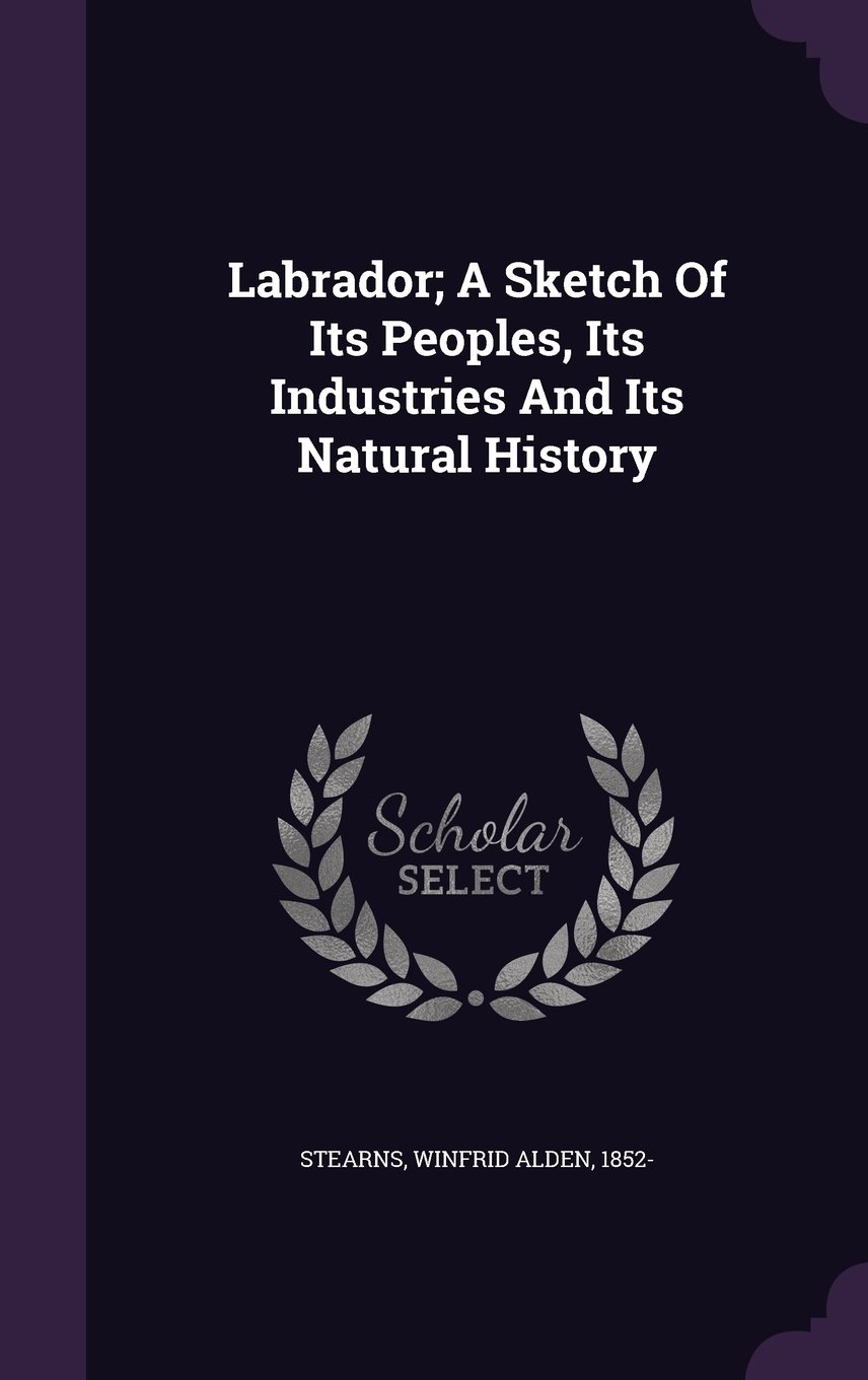 Labrador; A Sketch Of Its Peoples, Its Industries And Its Natural History PDF