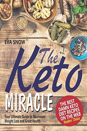 The Keto Miracle: The Best Damn Keto Diet Recipes on the Web: Your Ultimate Guide to Maximum Weight Loss and Great Health by Eva Snow