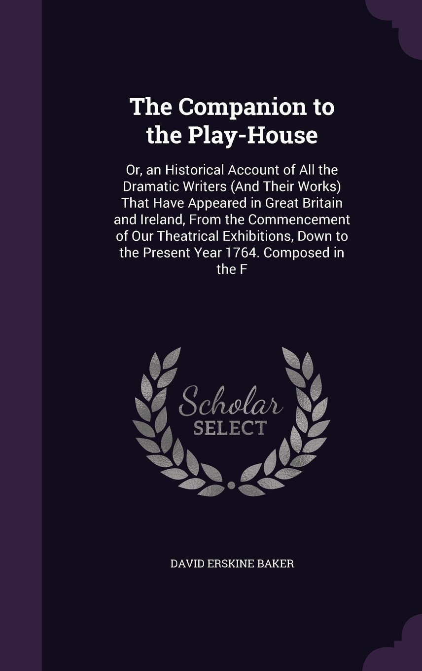The Companion to the Play-House: Or, an Historical Account of All the Dramatic Writers (and Their Works) That Have Appeared in Great Britain and ... to the Present Year 1764. Composed in the F pdf