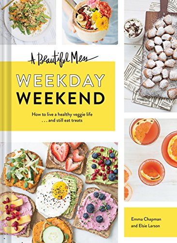 A Beautiful Mess Weekday Weekend: How to live a healthy veggie life . . . and still eat treats by Emma Chapman, Elsie Larson