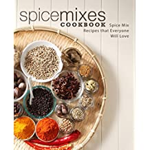 Spice Mixes Cookbook: Spice Mix Recipes that Everyone Will Love
