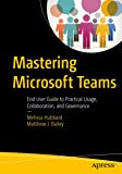 Mastering Microsoft Teams: End User Guide to Practical Usage, Collaboration, and Governance