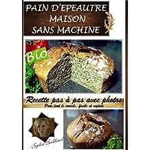 RECETTE PAIN D'EPEAUTRE SANS MACHINE: RECETTE PAS A PAS SIMPLE ET FACILE (French Edition)