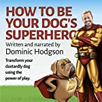 How to Be Your Dog's Superhero: Transform Your Dastardly Dog Using the Power of Play | Dominic Hodgson