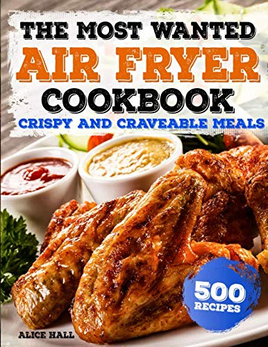 The Most Wanted Air Fryer Cookbook: Crispy and Craveable Meals | 500 Recipes (Air Fryer recipes)