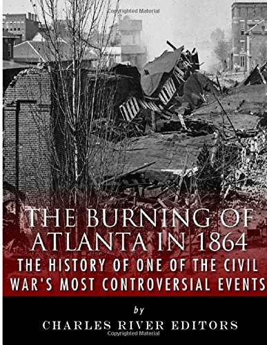 Read Online The Burning of Atlanta in 1864: The History of One of the Civil War's Most Controversial Events pdf epub