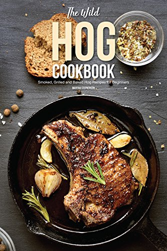 The Wild Hog Cookbook: Smoked, Grilled and Baked Hog Recipes for Beginners by Martha Stephenson