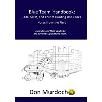 Blue Team Handbook: Soc, Siem, and Threat Hunting Use Cases: A Condensed Field Guide for the Security Operations Team