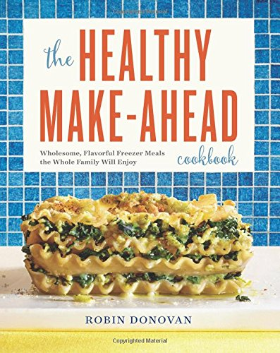 The Healthy Make-Ahead Cookbook: Wholesome, Flavorful Freezer Meals the Whole Family Will Enjoy (Best Make Ahead Freezer Meals)