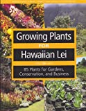Growing Plants for Hawaiian Lei: 85 Plants for Gardens, Conservation, and Business