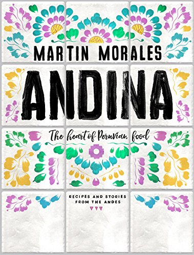 Andina: The Heart of Peruvian Food: Recipes and Stories from the Andes by Martin Morales