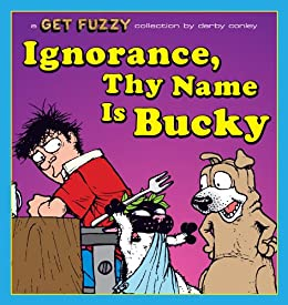 Ignorance, Thy Name Is Bucky: A Get Fuzzy Collection by [Conley, Darby]