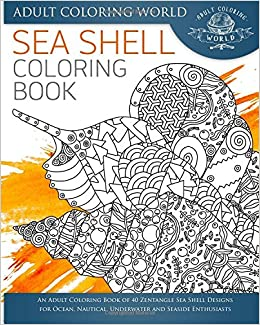 Sea Shell Coloring Book An Adult Coloring Book Of 40 Zentangle Sea