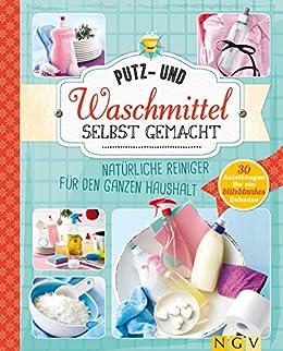 Putz- und Waschmittel selbst gemacht: Natürliche Reiniger für den ganzen Haushalt - 30 Anleitungen für ein blitzblankes Zuhause (German Edition)