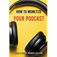 How To Monetize Your Podcast: Start A Podcast Business Like A Pro: Podcasting Meaning