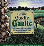 Garlic, Garlic, Garlic: More than 200 Exceptional Recipes for the World's Most Indispensable Ingredient