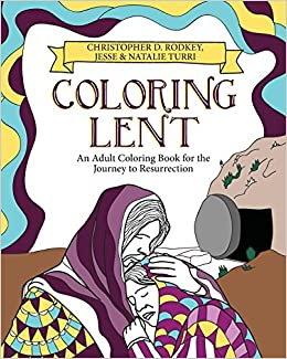 Amazon Coloring Lent An Adult Book For The Journey To Resurrection 9780827205475 Christopher Rodkey Jesse Turri Natalie Books