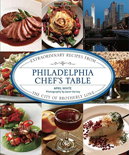 Philadelphia Chef's Table: Extraordinary Recipes From The City Of Brotherly Love by April White