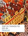 Top 25 Things To Do In Prague (Top 25 Travel)
