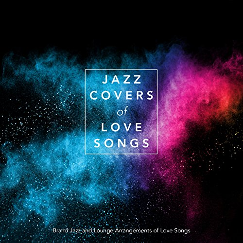 Jazz Covers of Love Songs: Brand New Jazz and Lounge Arrangements of Love Songs