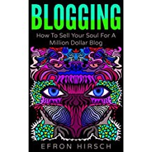 Blogging: How To Sell Your Soul For A Million Dollar Blog (Blogging, Blogger, Blog Book 1)