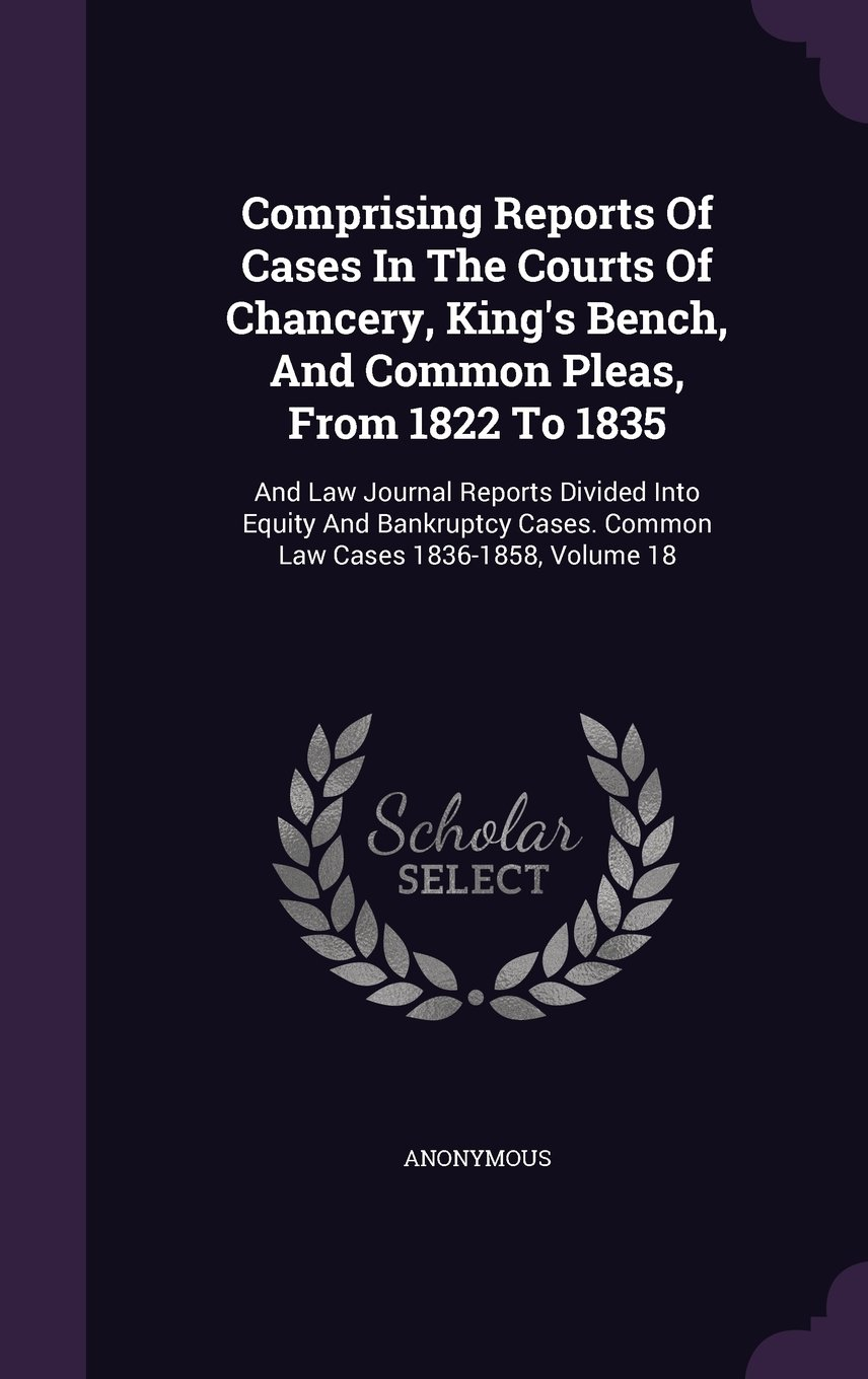 Comprising Reports Of Cases In The Courts Of Chancery, King's Bench, And Common Pleas, From 1822 To 1835: And Law Journal Reports Divided Into Equity ... Cases. Common Law Cases 1836-1858, Volume 18 pdf