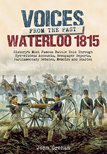 Download Voices from the Past: The Battle of Waterloo: History's most famous battle told through eyewitness accounts, newspaper reports, parliamentary debates, memoirs and diaries PDF