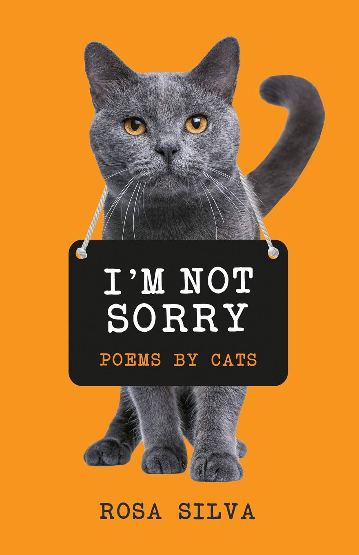 I'm Not Sorry: Poems by Cats: Rosa Silva: 9781985123120: Amazon com
