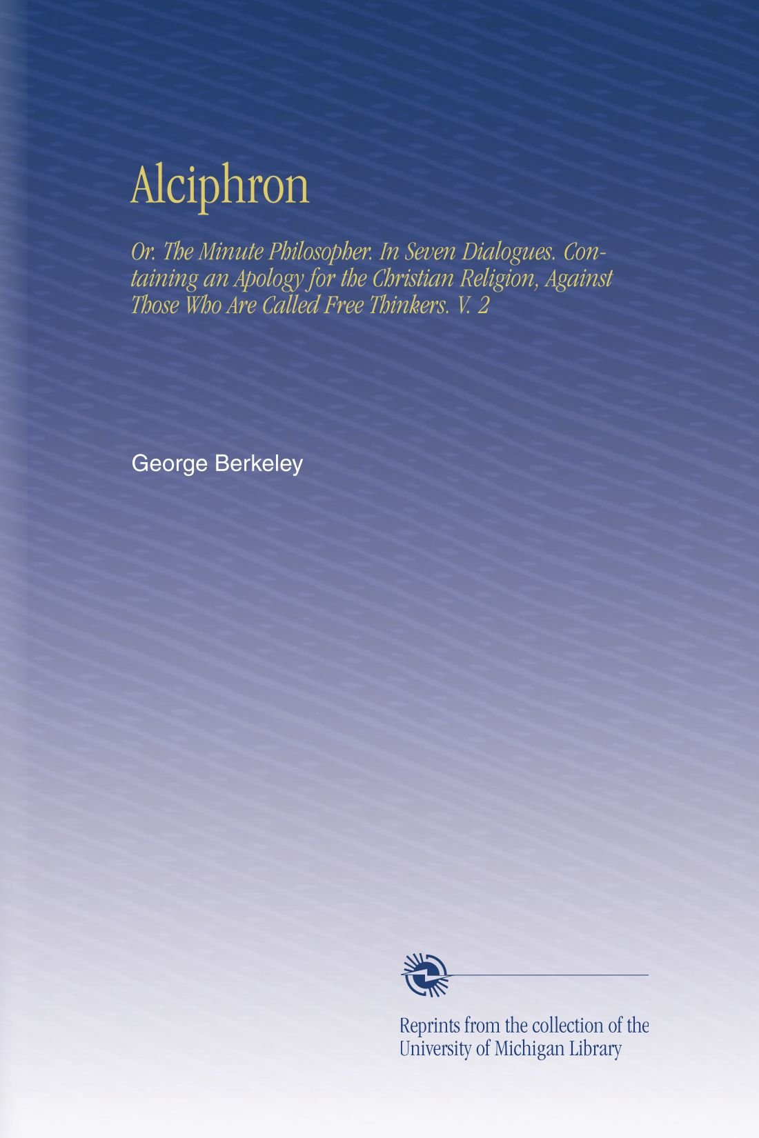 Read Online Alciphron: Or. The Minute Philosopher. In Seven Dialogues. Containing an Apology for the Christian Religion, Against Those Who Are Called Free Thinkers. V. 2 ebook
