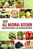 Easy All Natural Kitchen: Delicious Simple, All Natural Recipes with Non-Processed Ingredients for Detox and Anti-Aging