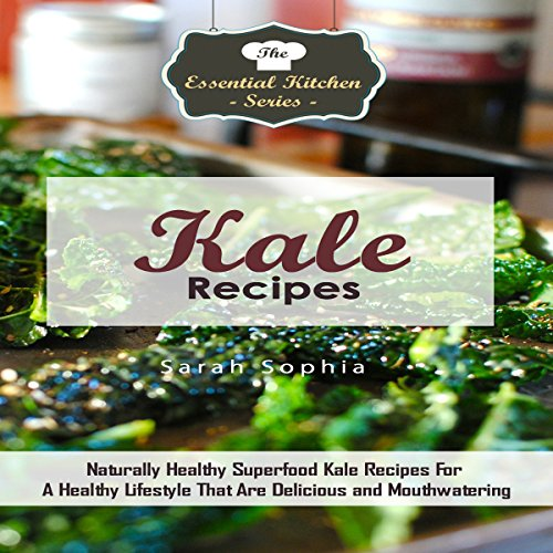 Kale Recipes: Naturally Healthy Superfood Kale Recipes for a Healthy Lifestyle That Are Delicious and Mouthwatering: The Essential Kitchen Series, Volume 88 by Sarah Sophia