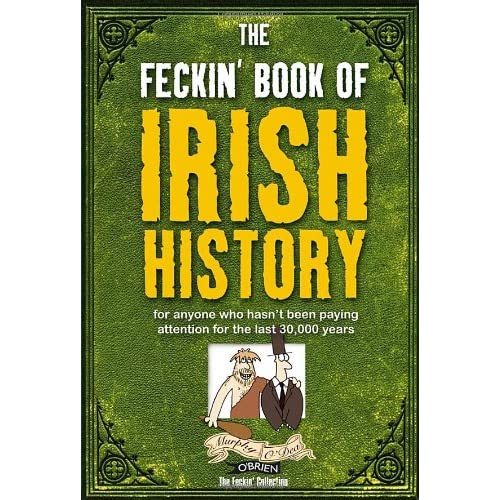 The Feckin' Book of Irish History: for anyone who hasn't been paying attention for the last 30,000 years (The Feckin' Collection)
