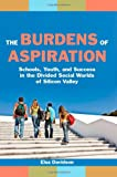 The Burdens of Aspiration: Schools, Youth, and Success in the Divided Social Worlds of Silicon Valley, Elsa Davidson, 0814720889