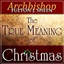 The True Meaning of Christmas Audiobook by Fulton J Sheen Narrated by Fulton J Sheen, Matthew Arnold
