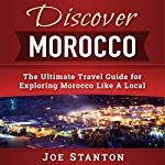 Discover Morocco: The Ultimate Travel Guide for Exploring Morocco Like a Local : Discover Travel Guides | Joe Stanton